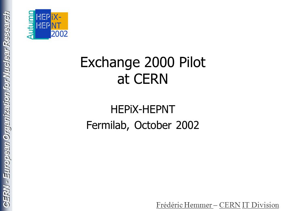 CERN - European Organization for Nuclear Research HepIX - October 2002Frédéric Hemmer Securing Exchange 2000 Remove IMAP, POP protocols from offsite access –Need client reconfiguration Recent clients only (Mozilla, NS6, IE 5/6 OK) Others would needs to upgrade or use http MAPI access (Outlook) –Disabled for offsite access Use it over a VPN –Yes, but… as a minimum requires client configuration –Security Officer does not like this Use ISA Servers