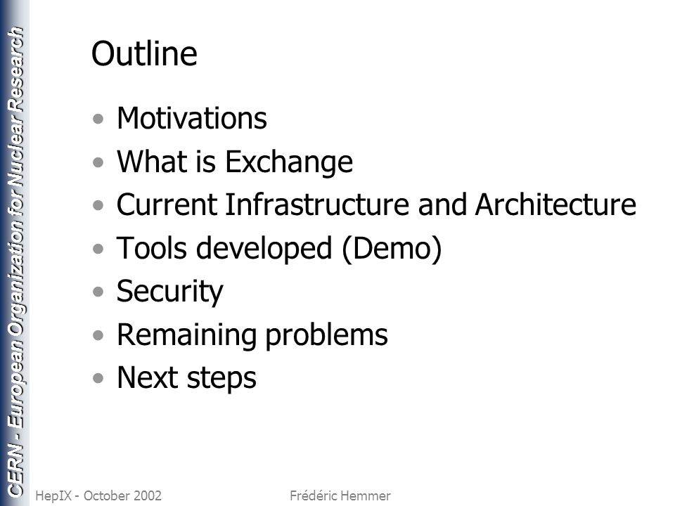 CERN - European Organization for Nuclear Research HepIX - October 2002Frédéric Hemmer Outline Motivations What is Exchange Current Infrastructure and Architecture Tools developed (Demo) Security Remaining problems Next steps