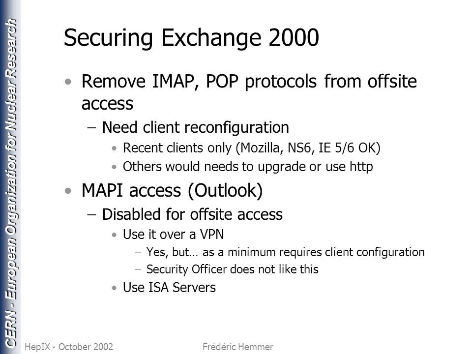 CERN - European Organization for Nuclear Research HepIX - October 2002Frédéric Hemmer Securing Exchange 2000 Remove IMAP, POP protocols from offsite a