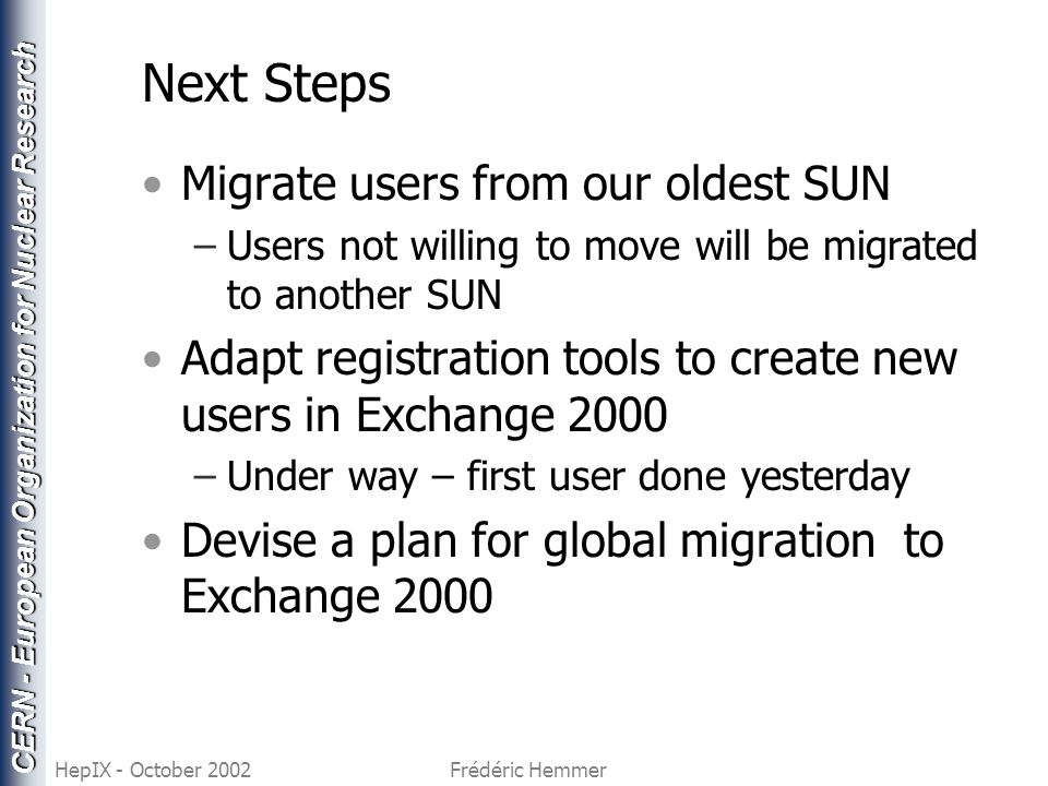 CERN - European Organization for Nuclear Research HepIX - October 2002Frédéric Hemmer Next Steps Migrate users from our oldest SUN –Users not willing to move will be migrated to another SUN Adapt registration tools to create new users in Exchange 2000 –Under way – first user done yesterday Devise a plan for global migration to Exchange 2000