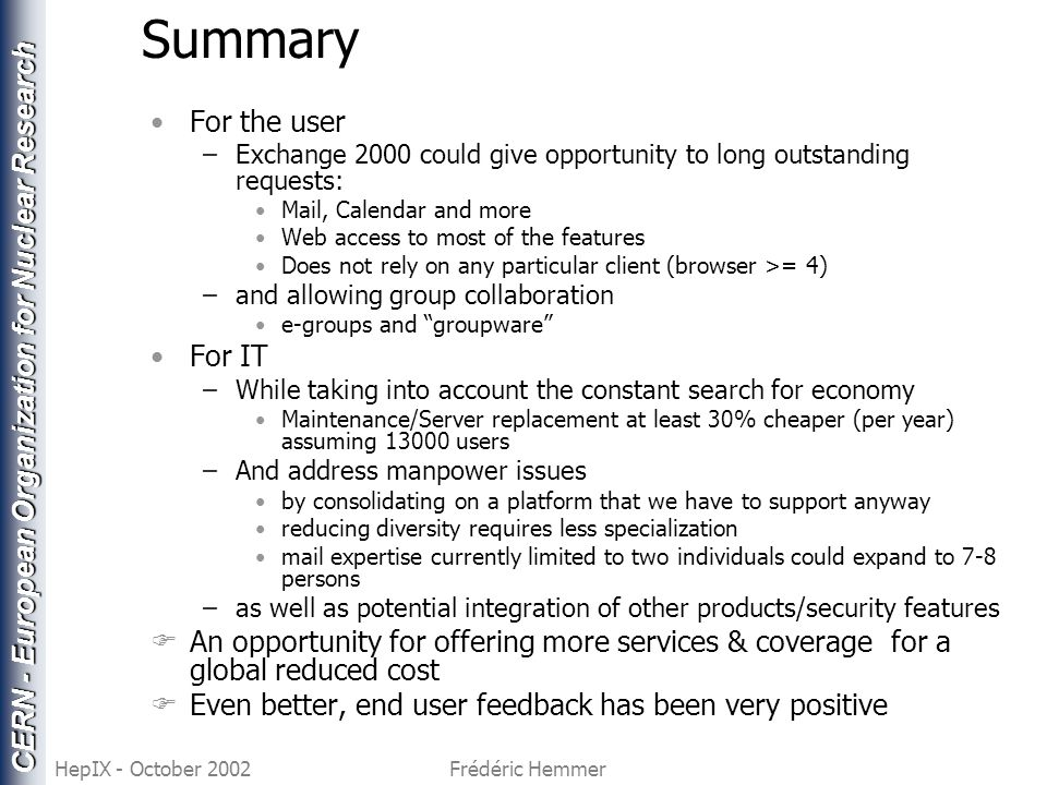 CERN - European Organization for Nuclear Research HepIX - October 2002Frédéric Hemmer Summary For the user –Exchange 2000 could give opportunity to long outstanding requests: Mail, Calendar and more Web access to most of the features Does not rely on any particular client (browser >= 4) –and allowing group collaboration e-groups and groupware For IT –While taking into account the constant search for economy Maintenance/Server replacement at least 30% cheaper (per year) assuming 13000 users –And address manpower issues by consolidating on a platform that we have to support anyway reducing diversity requires less specialization mail expertise currently limited to two individuals could expand to 7-8 persons –as well as potential integration of other products/security features FAn opportunity for offering more services & coverage for a global reduced cost FEven better, end user feedback has been very positive