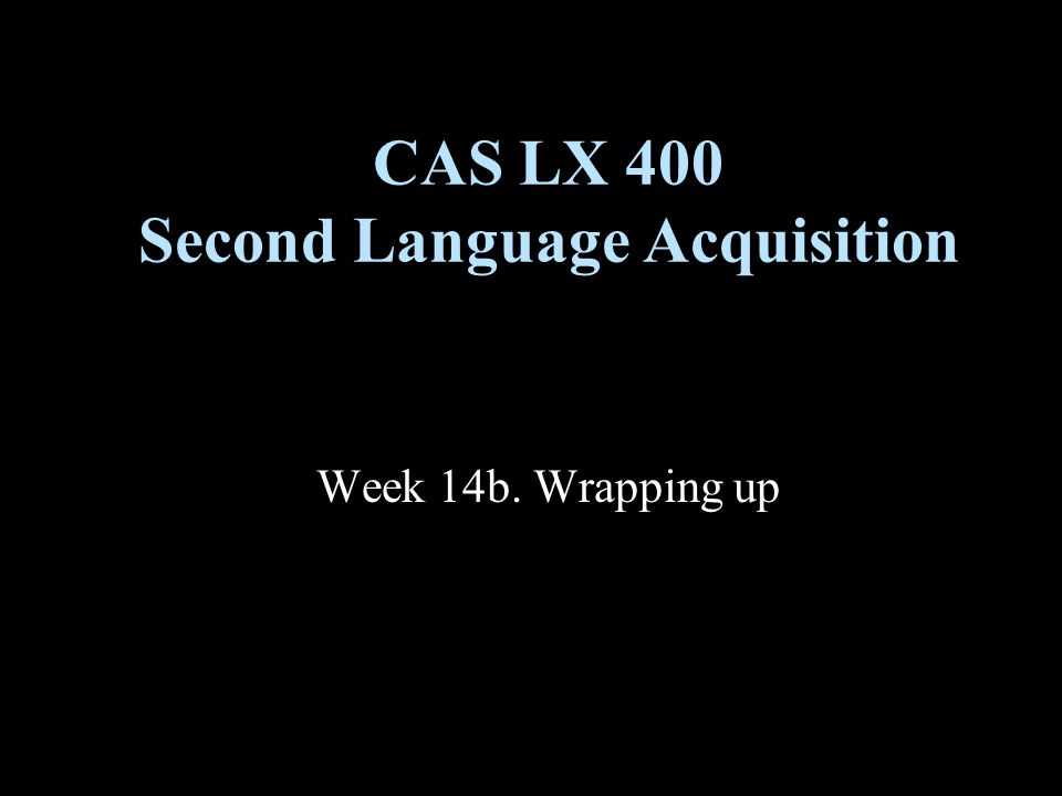 Week 14b. Wrapping up CAS LX 400 Second Language Acquisition