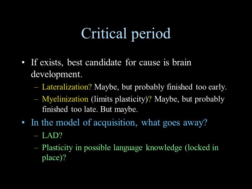 Critical period If exists, best candidate for cause is brain development. –Lateralization? Maybe, but probably finished too early. –Myelinization (lim