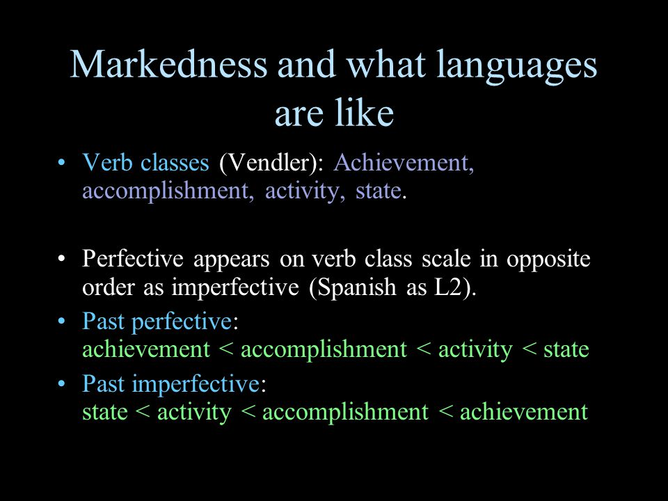 Markedness and what languages are like Verb classes (Vendler): Achievement, accomplishment, activity, state. Perfective appears on verb class scale in