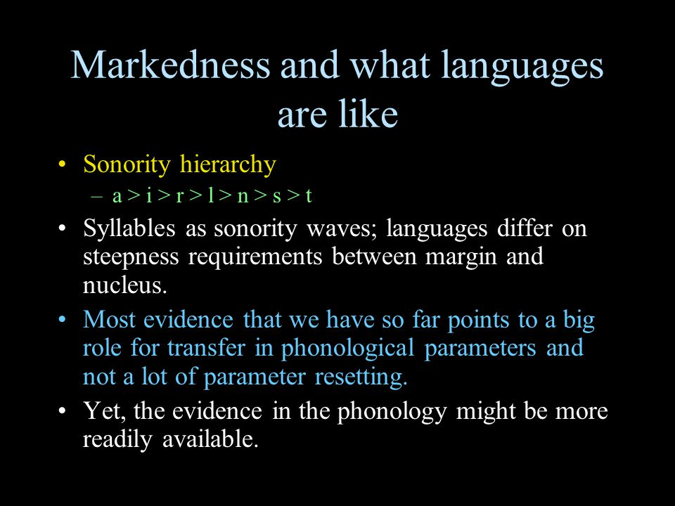 Markedness and what languages are like Sonority hierarchy –a > i > r > l > n > s > t Syllables as sonority waves; languages differ on steepness requir