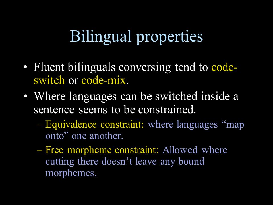 Bilingual properties Fluent bilinguals conversing tend to code- switch or code-mix. Where languages can be switched inside a sentence seems to be cons
