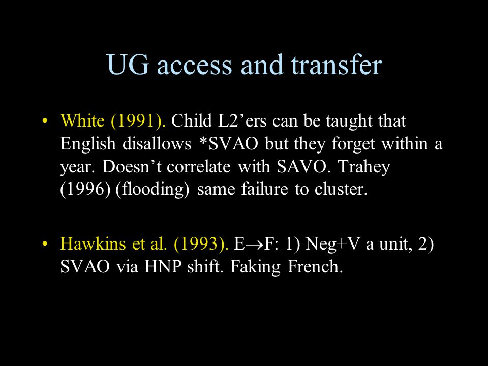 UG access and transfer White (1991). Child L2'ers can be taught that English disallows *SVAO but they forget within a year. Doesn't correlate with SAV