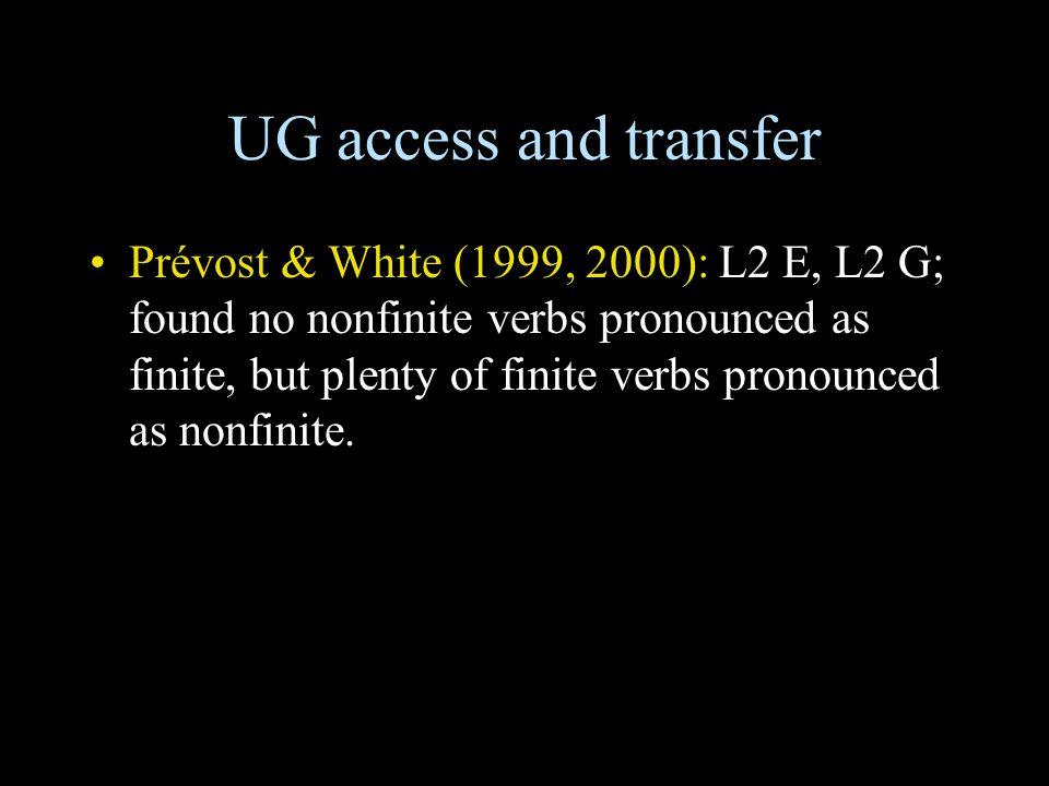 UG access and transfer Prévost & White (1999, 2000): L2 E, L2 G; found no nonfinite verbs pronounced as finite, but plenty of finite verbs pronounced as nonfinite.