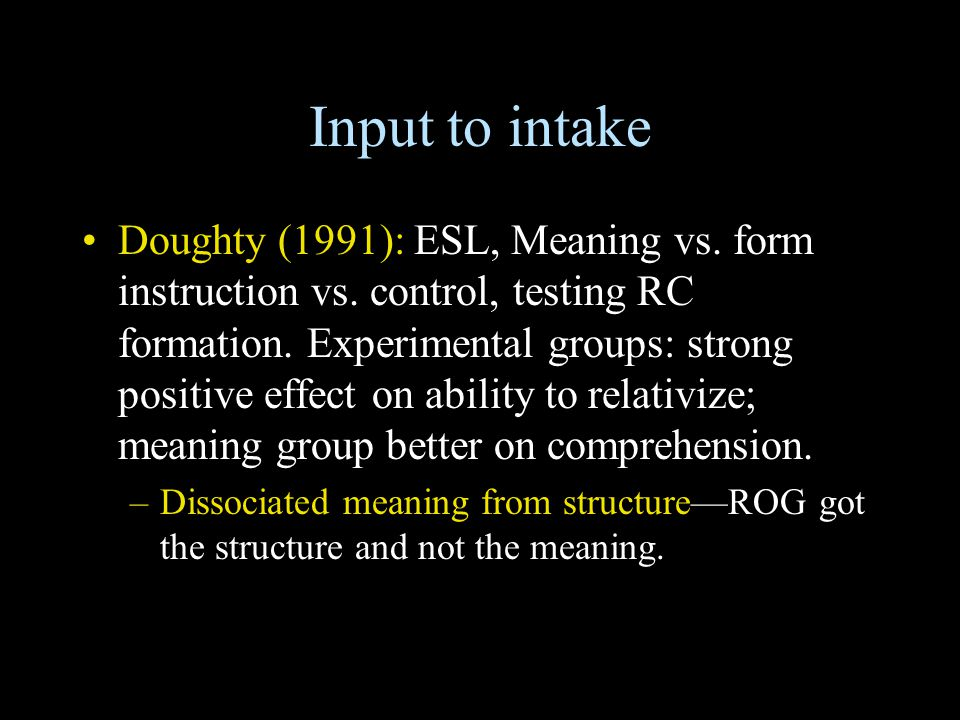 Input to intake Doughty (1991): ESL, Meaning vs. form instruction vs. control, testing RC formation. Experimental groups: strong positive effect on ab