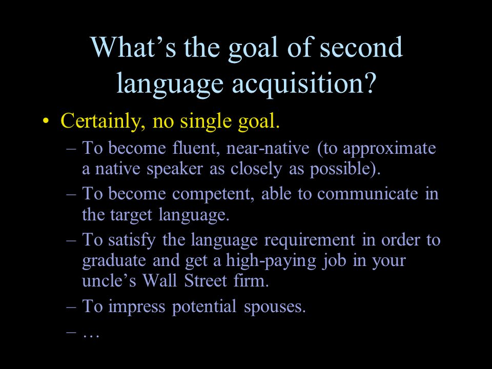 What's the goal of second language acquisition? Certainly, no single goal. –To become fluent, near-native (to approximate a native speaker as closely