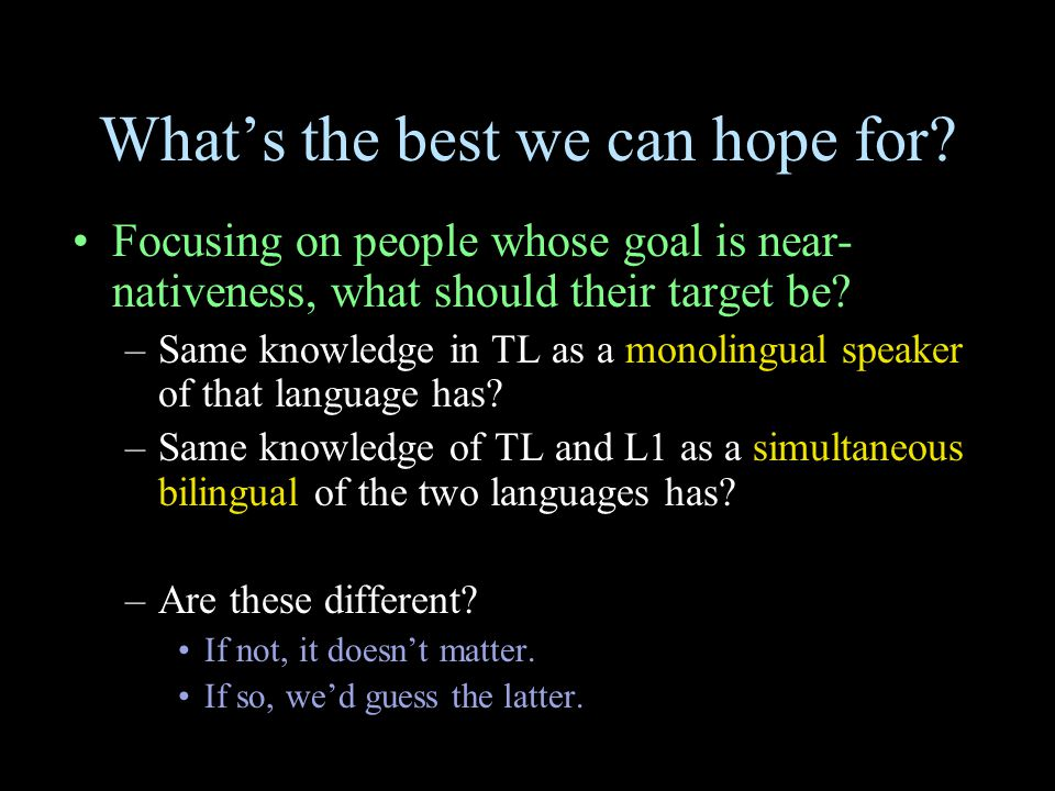 What's the best we can hope for? Focusing on people whose goal is near- nativeness, what should their target be? –Same knowledge in TL as a monolingua