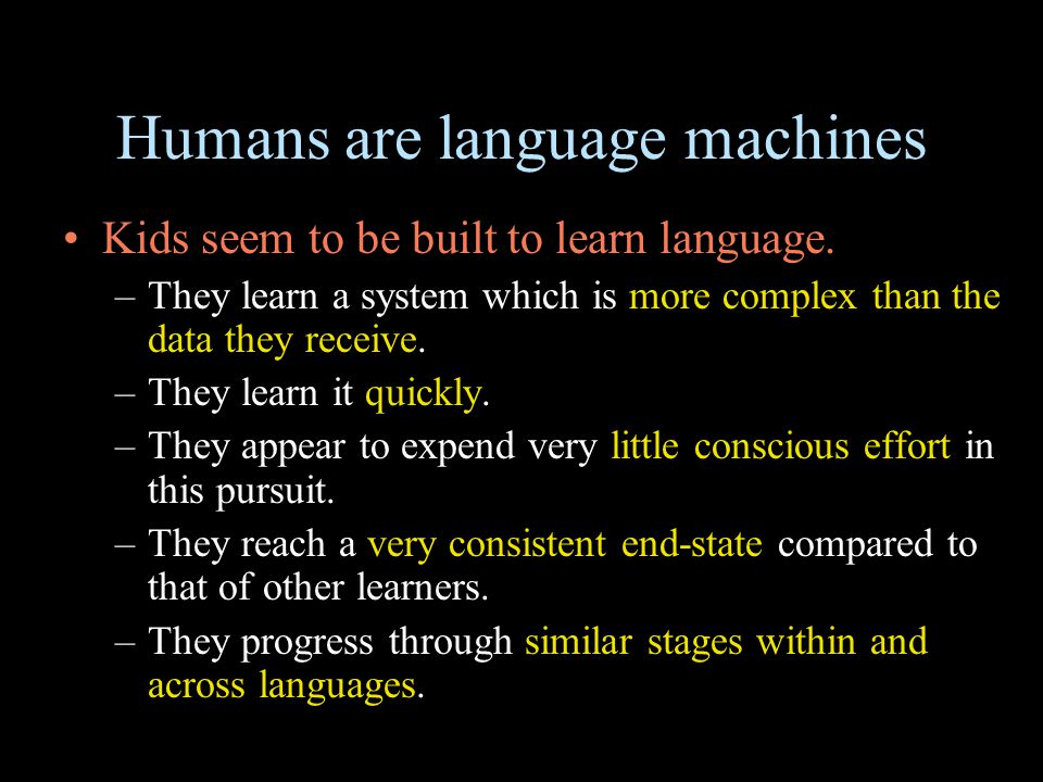 Humans are language machines Kids seem to be built to learn language. –They learn a system which is more complex than the data they receive. –They lea