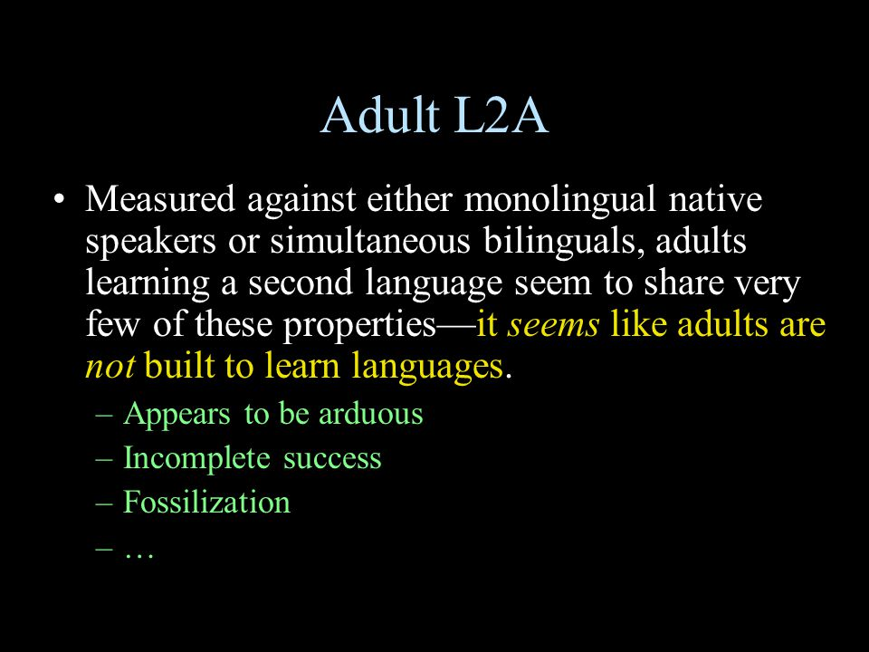 Adult L2A Measured against either monolingual native speakers or simultaneous bilinguals, adults learning a second language seem to share very few of