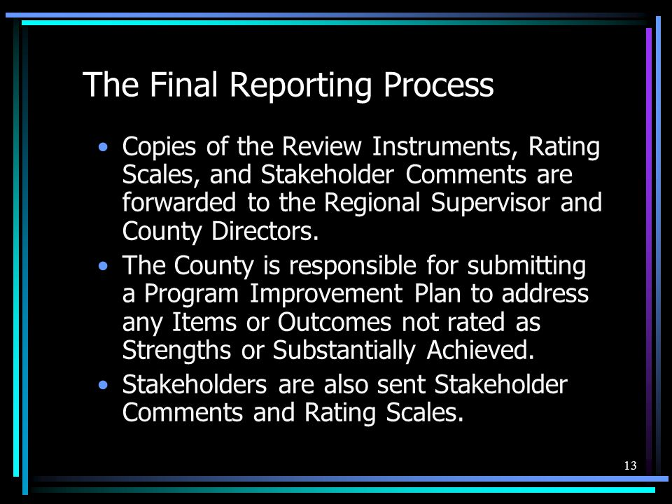 13 The Final Reporting Process Copies of the Review Instruments, Rating Scales, and Stakeholder Comments are forwarded to the Regional Supervisor and County Directors.