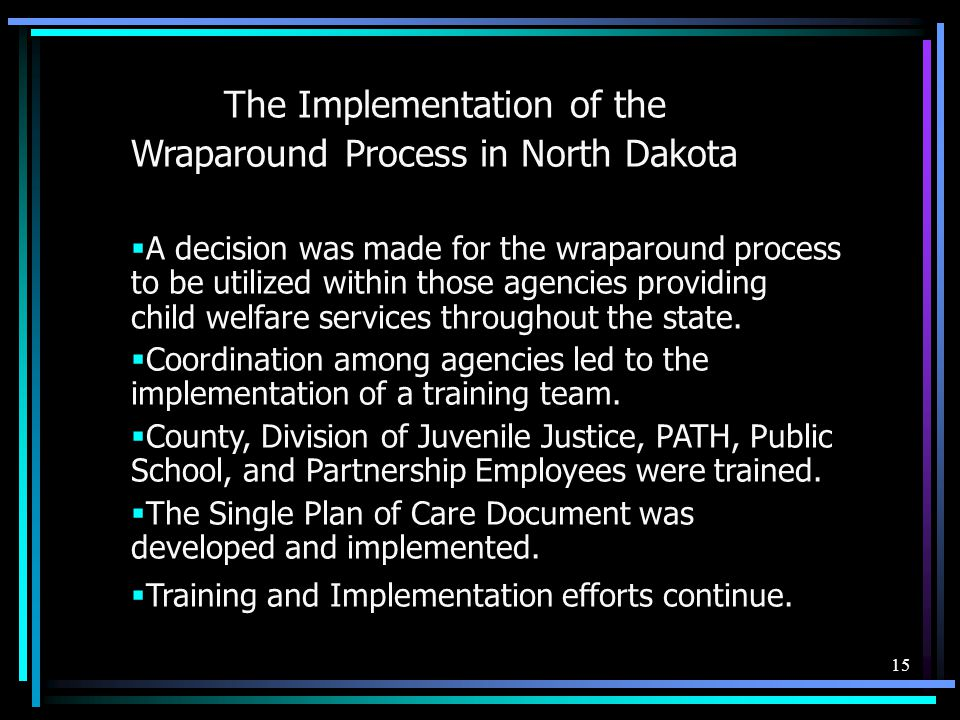 15 The Implementation of the Wraparound Process in North Dakota  A decision was made for the wraparound process to be utilized within those agencies providing child welfare services throughout the state.