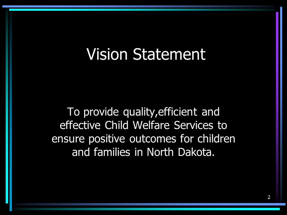 2 Vision Statement To provide quality,efficient and effective Child Welfare Services to ensure positive outcomes for children and families in North Dakota.