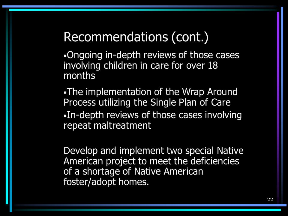 22 Recommendations (cont.)  Ongoing in-depth reviews of those cases involving children in care for over 18 months  The implementation of the Wrap Around Process utilizing the Single Plan of Care  In-depth reviews of those cases involving repeat maltreatment Develop and implement two special Native American project to meet the deficiencies of a shortage of Native American foster/adopt homes.