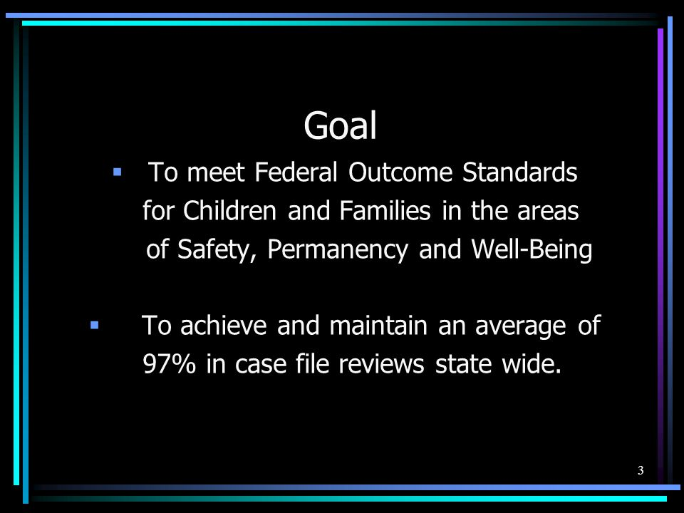 3 Goal  To meet Federal Outcome Standards for Children and Families in the areas of Safety, Permanency and Well-Being  To achieve and maintain an average of 97% in case file reviews state wide.