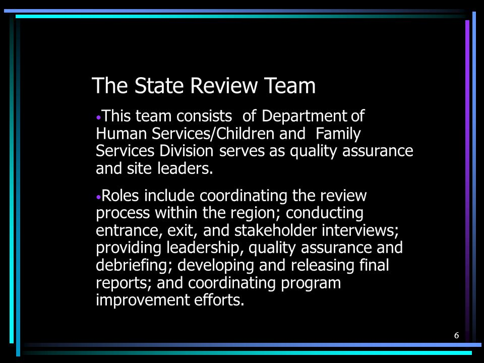 6 The State Review Team This team consists of Department of Human Services/Children and Family Services Division serves as quality assurance and site leaders.