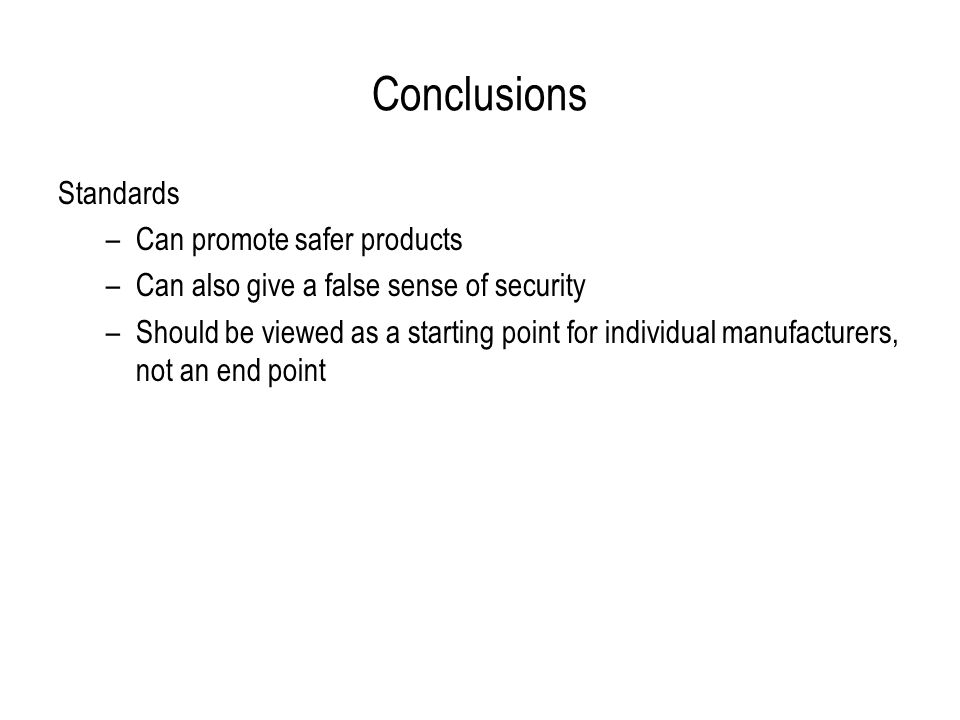Conclusions Standards –Can promote safer products –Can also give a false sense of security –Should be viewed as a starting point for individual manufacturers, not an end point