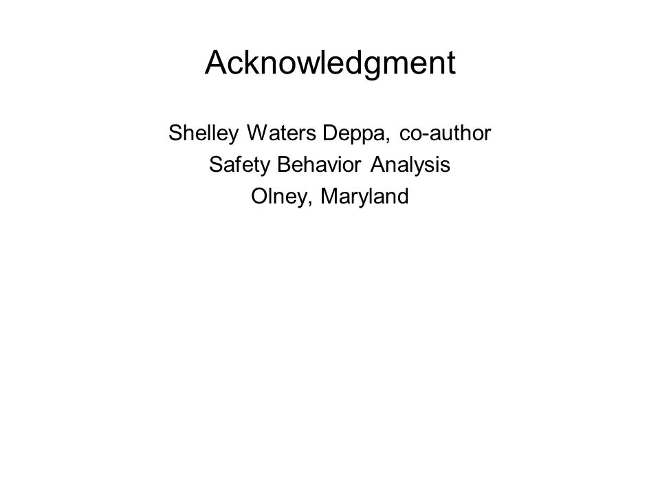 Acknowledgment Shelley Waters Deppa, co-author Safety Behavior Analysis Olney, Maryland
