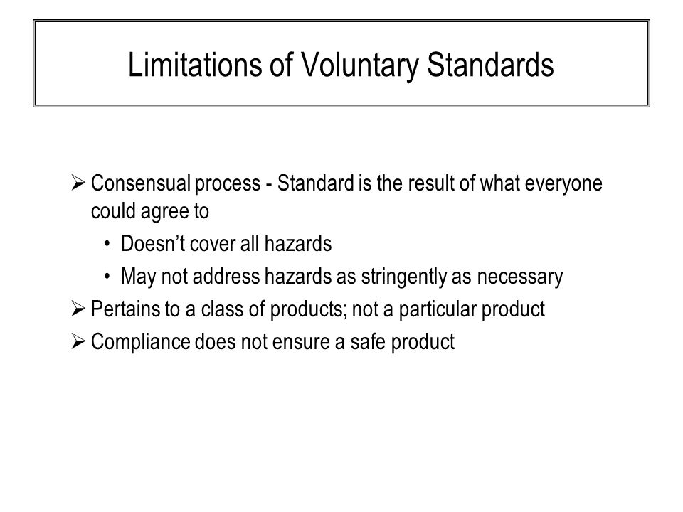 Limitations of Voluntary Standards  Consensual process - Standard is the result of what everyone could agree to Doesn't cover all hazards May not address hazards as stringently as necessary  Pertains to a class of products; not a particular product  Compliance does not ensure a safe product