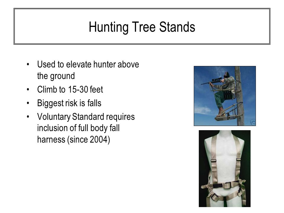 Hunting Tree Stands Used to elevate hunter above the ground Climb to 15-30 feet Biggest risk is falls Voluntary Standard requires inclusion of full body fall harness (since 2004)