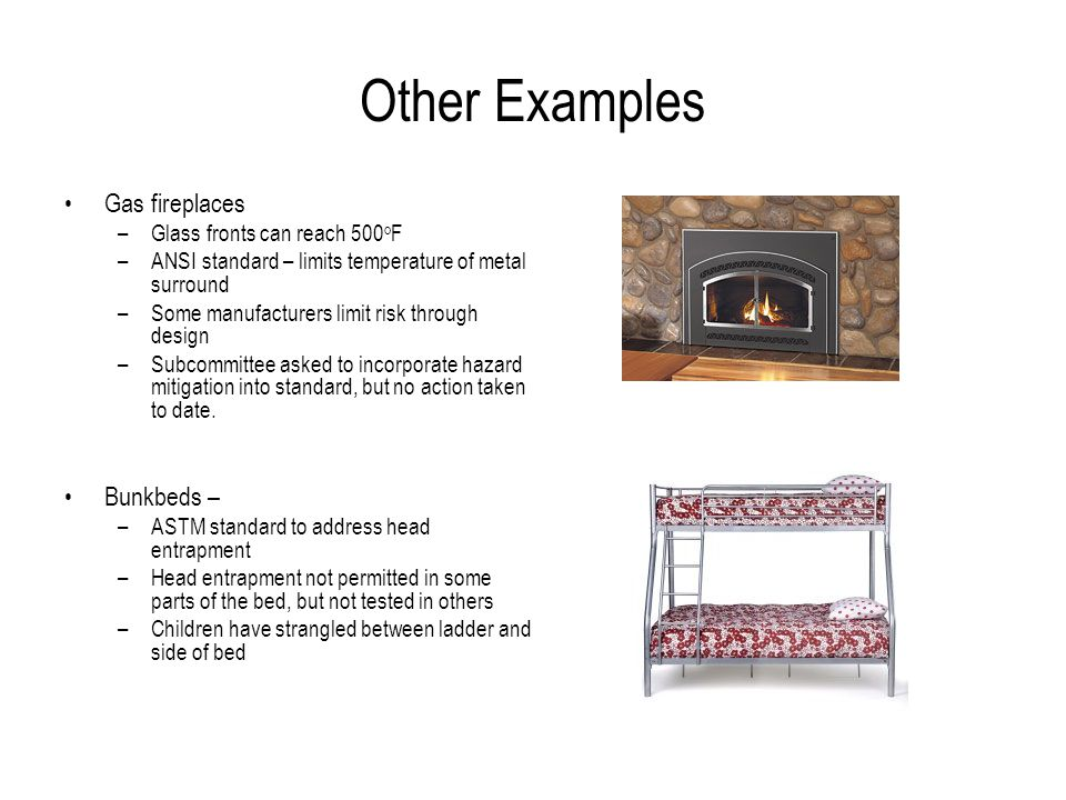 Other Examples Gas fireplaces –Glass fronts can reach 500 o F –ANSI standard – limits temperature of metal surround –Some manufacturers limit risk through design –Subcommittee asked to incorporate hazard mitigation into standard, but no action taken to date.
