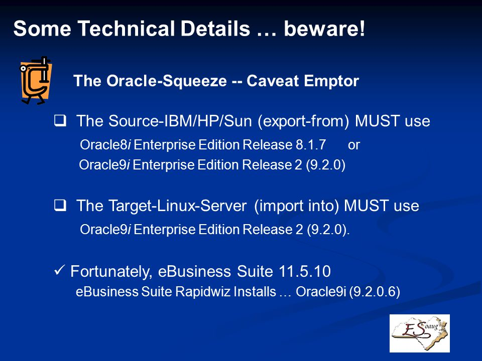  The Source-IBM/HP/Sun (export-from) MUST use Oracle8i Enterprise Edition Release 8.1.7 or Oracle9i Enterprise Edition Release 2 (9.2.0)  The Target-Linux-Server (import into) MUST use Oracle9i Enterprise Edition Release 2 (9.2.0).
