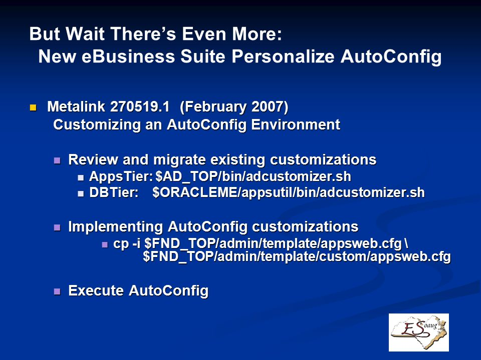 But Wait There's Even More: New eBusiness Suite Personalize AutoConfig Metalink 270519.1 (February 2007) Metalink 270519.1 (February 2007) Customizing an AutoConfig Environment Review and migrate existing customizations Review and migrate existing customizations AppsTier: $AD_TOP/bin/adcustomizer.sh AppsTier: $AD_TOP/bin/adcustomizer.sh DBTier: $ORACLEME/appsutil/bin/adcustomizer.sh DBTier: $ORACLEME/appsutil/bin/adcustomizer.sh Implementing AutoConfig customizations Implementing AutoConfig customizations cp -i $FND_TOP/admin/template/appsweb.cfg \ $FND_TOP/admin/template/custom/appsweb.cfg cp -i $FND_TOP/admin/template/appsweb.cfg \ $FND_TOP/admin/template/custom/appsweb.cfg Execute AutoConfig Execute AutoConfig