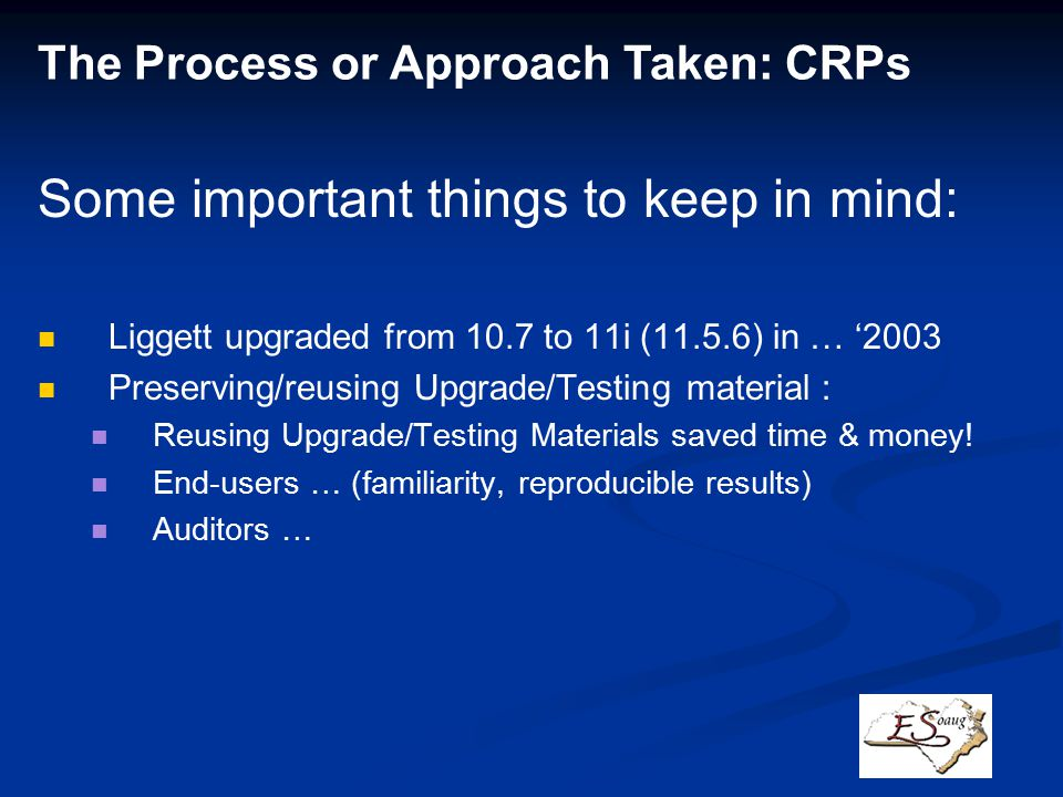 The Process or Approach Taken: CRPs Some important things to keep in mind: Liggett upgraded from 10.7 to 11i (11.5.6) in … '2003 Preserving/reusing Upgrade/Testing material : Reusing Upgrade/Testing Materials saved time & money.