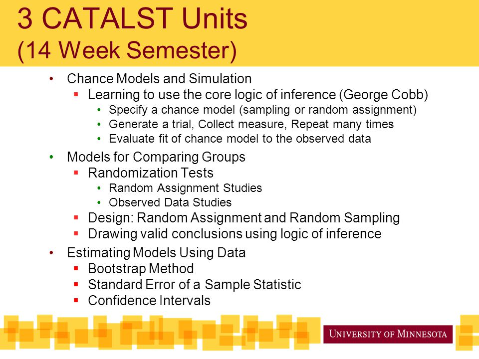 3 CATALST Units (14 Week Semester) Chance Models and Simulation  Learning to use the core logic of inference (George Cobb) Specify a chance model (sa