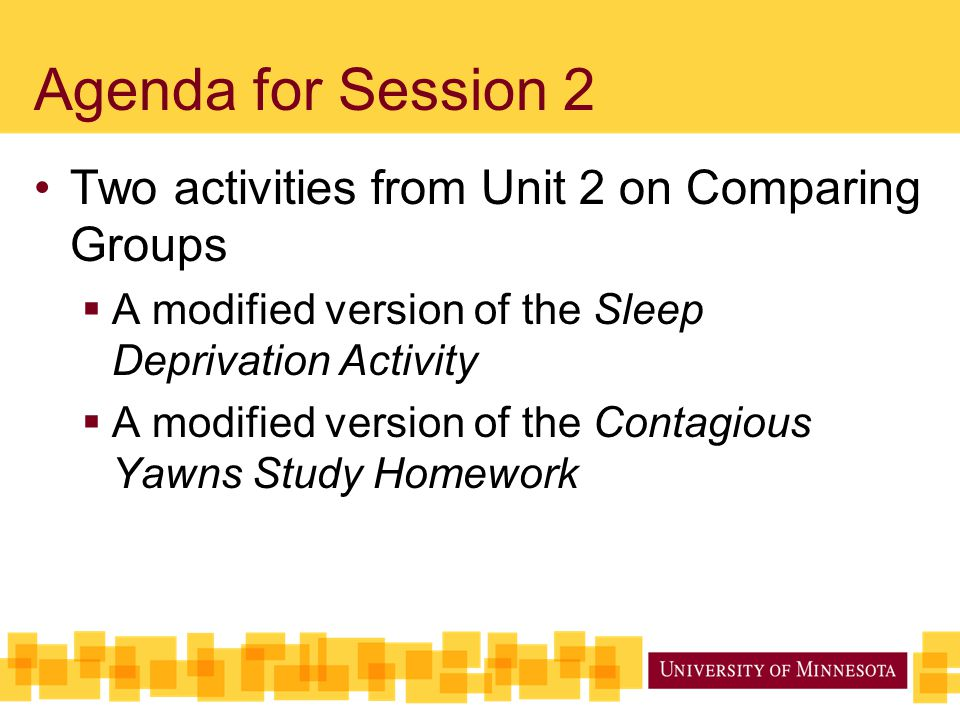 Agenda for Session 2 Two activities from Unit 2 on Comparing Groups  A modified version of the Sleep Deprivation Activity  A modified version of the