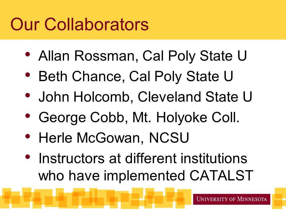 Our Collaborators Allan Rossman, Cal Poly State U Beth Chance, Cal Poly State U John Holcomb, Cleveland State U George Cobb, Mt. Holyoke Coll. Herle M