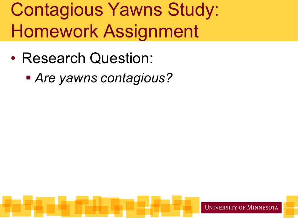Contagious Yawns Study: Homework Assignment Research Question:  Are yawns contagious?