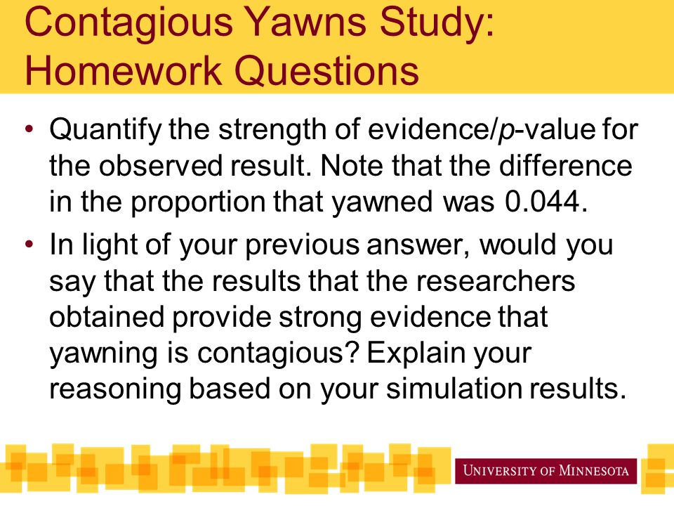 Quantify the strength of evidence/p-value for the observed result. Note that the difference in the proportion that yawned was 0.044. In light of your