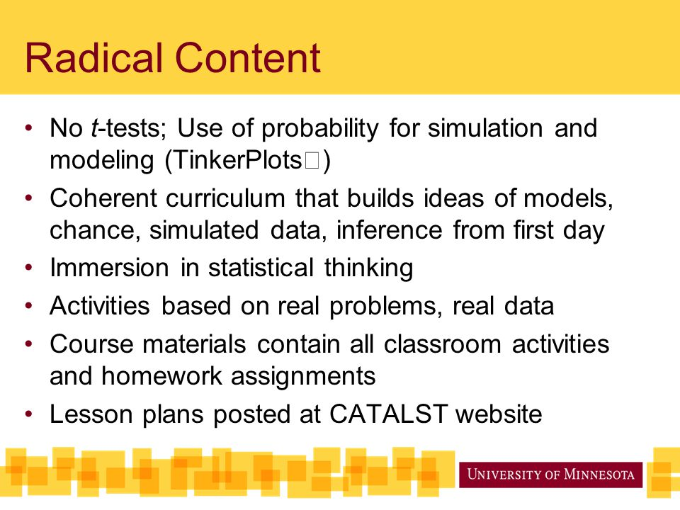 Radical Content No t-tests; Use of probability for simulation and modeling (TinkerPlots) Coherent curriculum that builds ideas of models, chance, simu