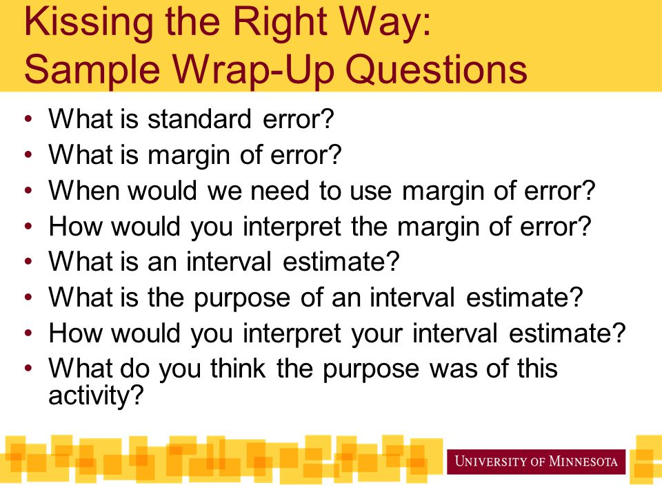 Kissing the Right Way: Sample Wrap-Up Questions What is standard error? What is margin of error? When would we need to use margin of error? How would