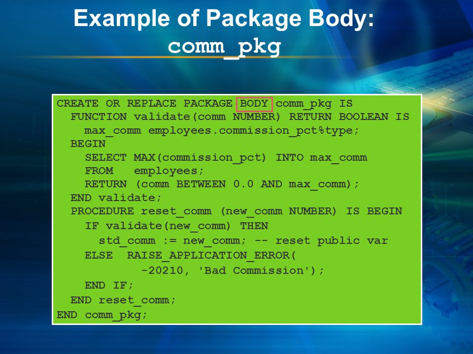 Example of Package Body: comm_pkg CREATE OR REPLACE PACKAGE BODY comm_pkg IS FUNCTION validate(comm NUMBER) RETURN BOOLEAN IS max_comm employees.commission_pct%type; BEGIN SELECT MAX(commission_pct) INTO max_comm FROM employees; RETURN (comm BETWEEN 0.0 AND max_comm); END validate; PROCEDURE reset_comm (new_comm NUMBER) IS BEGIN IF validate(new_comm) THEN std_comm := new_comm; -- reset public var ELSE RAISE_APPLICATION_ERROR( -20210, Bad Commission ); END IF; END reset_comm; END comm_pkg;