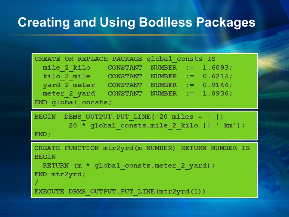 Creating and Using Bodiless Packages CREATE OR REPLACE PACKAGE global_consts IS mile_2_kilo CONSTANT NUMBER := 1.6093; kilo_2_mile CONSTANT NUMBER := 0.6214; yard_2_meter CONSTANT NUMBER := 0.9144; meter_2_yard CONSTANT NUMBER := 1.0936; END global_consts; BEGIN DBMS_OUTPUT.PUT_LINE( 20 miles = || 20 * global_consts.mile_2_kilo || km ); END; CREATE FUNCTION mtr2yrd(m NUMBER) RETURN NUMBER IS BEGIN RETURN (m * global_consts.meter_2_yard); END mtr2yrd; / EXECUTE DBMS_OUTPUT.PUT_LINE(mtr2yrd(1))