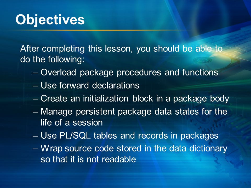 Objectives After completing this lesson, you should be able to do the following: –Overload package procedures and functions –Use forward declarations –Create an initialization block in a package body –Manage persistent package data states for the life of a session –Use PL/SQL tables and records in packages –Wrap source code stored in the data dictionary so that it is not readable