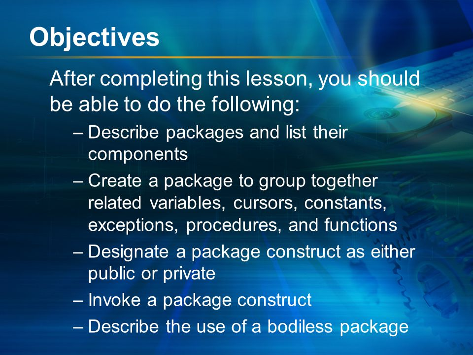 Objectives After completing this lesson, you should be able to do the following: –Describe packages and list their components –Create a package to group together related variables, cursors, constants, exceptions, procedures, and functions –Designate a package construct as either public or private –Invoke a package construct –Describe the use of a bodiless package