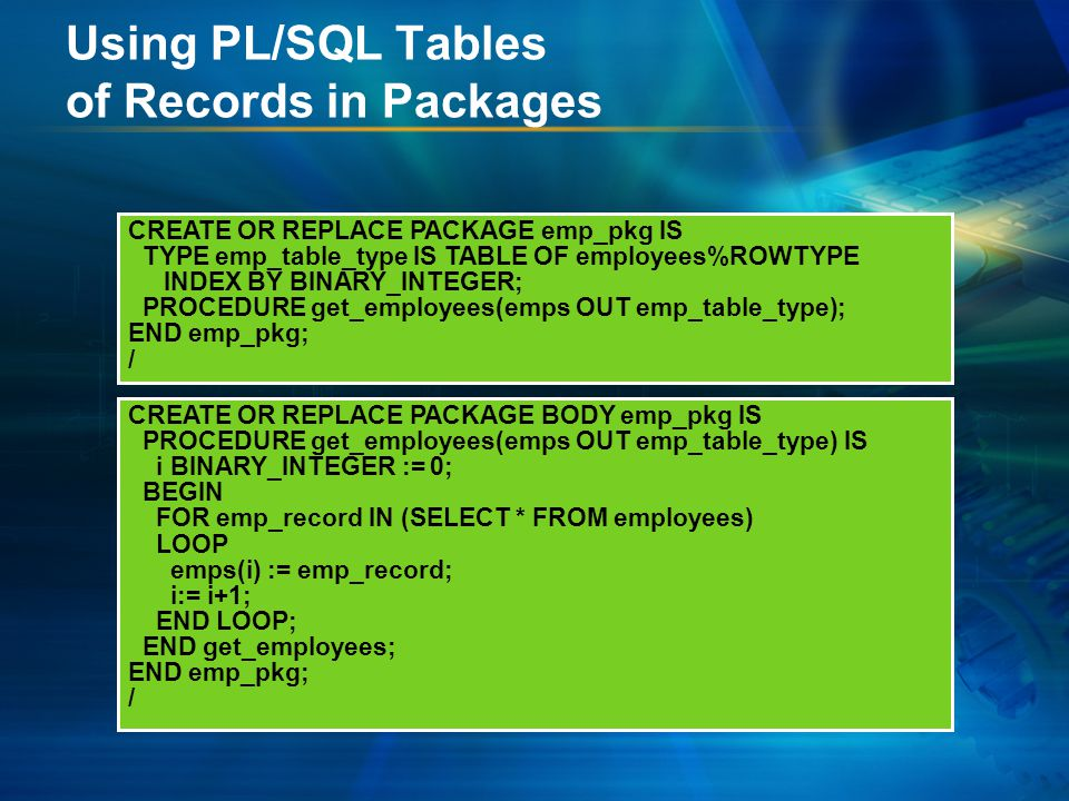 Using PL/SQL Tables of Records in Packages CREATE OR REPLACE PACKAGE BODY emp_pkg IS PROCEDURE get_employees(emps OUT emp_table_type) IS i BINARY_INTEGER := 0; BEGIN FOR emp_record IN (SELECT * FROM employees) LOOP emps(i) := emp_record; i:= i+1; END LOOP; END get_employees; END emp_pkg; / CREATE OR REPLACE PACKAGE emp_pkg IS TYPE emp_table_type IS TABLE OF employees%ROWTYPE INDEX BY BINARY_INTEGER; PROCEDURE get_employees(emps OUT emp_table_type); END emp_pkg; /