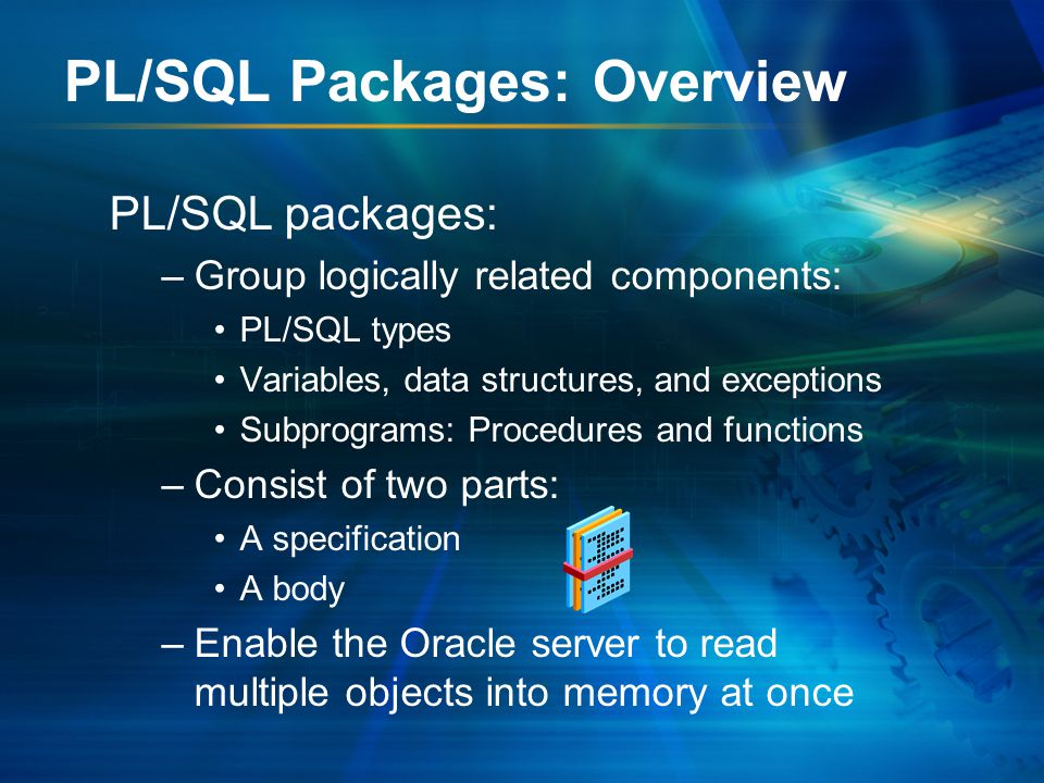Components of a PL/SQL Package Package specification Package body Procedure A declaration; variable Procedure A definition BEGIN … END; Procedure B definition … variable Public Private