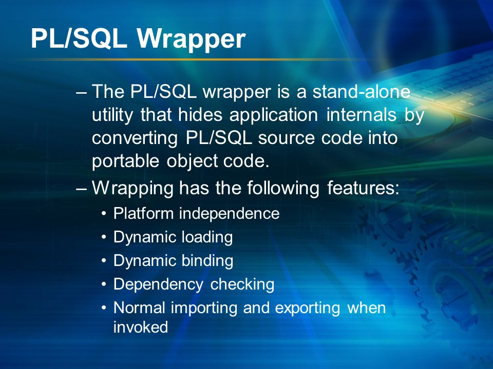 PL/SQL Wrapper –The PL/SQL wrapper is a stand-alone utility that hides application internals by converting PL/SQL source code into portable object code.