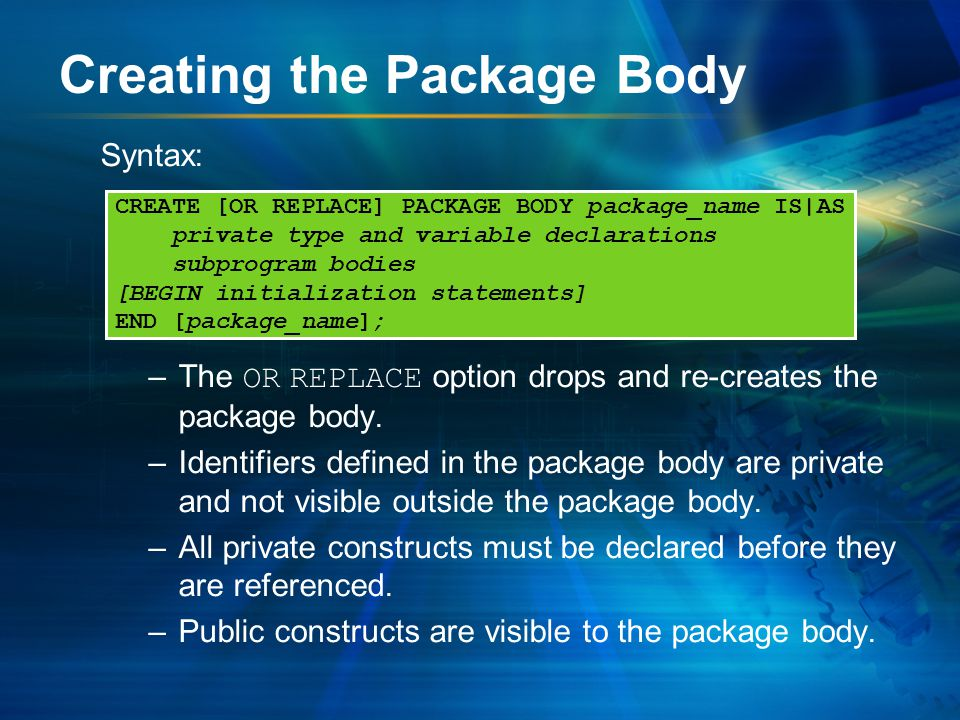 Creating the Package Body Syntax: –The OR REPLACE option drops and re-creates the package body.