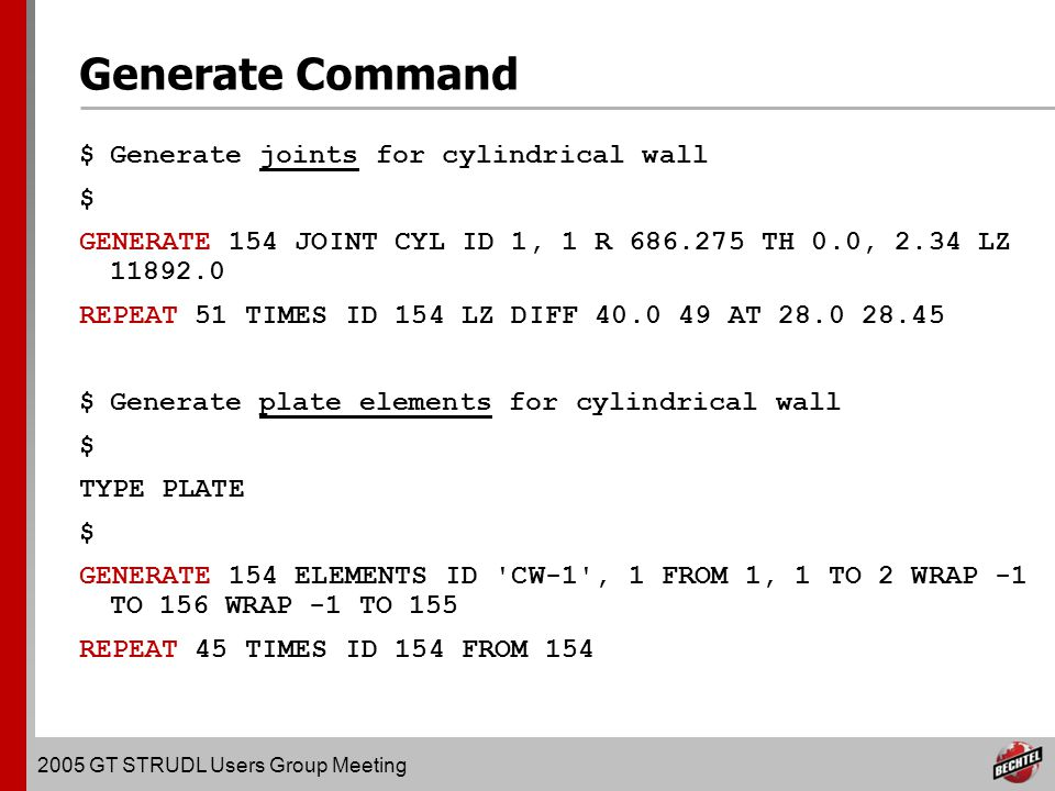 2005 GT STRUDL Users Group Meeting Generate Command $Generate joints for cylindrical wall $ GENERATE 154 JOINT CYL ID 1, 1 R 686.275 TH 0.0, 2.34 LZ 11892.0 REPEAT 51 TIMES ID 154 LZ DIFF 40.0 49 AT 28.0 28.45 $Generate plate elements for cylindrical wall $ TYPE PLATE $ GENERATE 154 ELEMENTS ID CW-1 , 1 FROM 1, 1 TO 2 WRAP -1 TO 156 WRAP -1 TO 155 REPEAT 45 TIMES ID 154 FROM 154