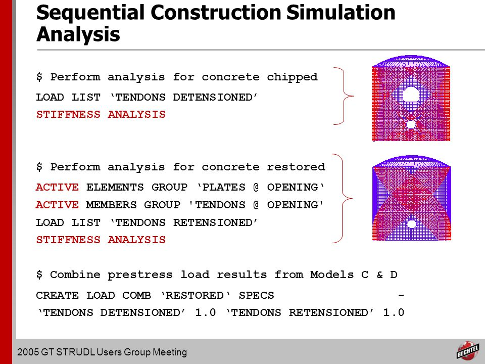 2005 GT STRUDL Users Group Meeting Sequential Construction Simulation Analysis $Perform analysis for concrete chipped LOAD LIST 'TENDONS DETENSIONED' STIFFNESS ANALYSIS $Perform analysis for concrete restored ACTIVE ELEMENTS GROUP 'PLATES @ OPENING' ACTIVE MEMBERS GROUP TENDONS @ OPENING LOAD LIST 'TENDONS RETENSIONED' STIFFNESS ANALYSIS $ Combine prestress load results from Models C & D CREATE LOAD COMB 'RESTORED' SPECS - 'TENDONS DETENSIONED' 1.0 'TENDONS RETENSIONED' 1.0