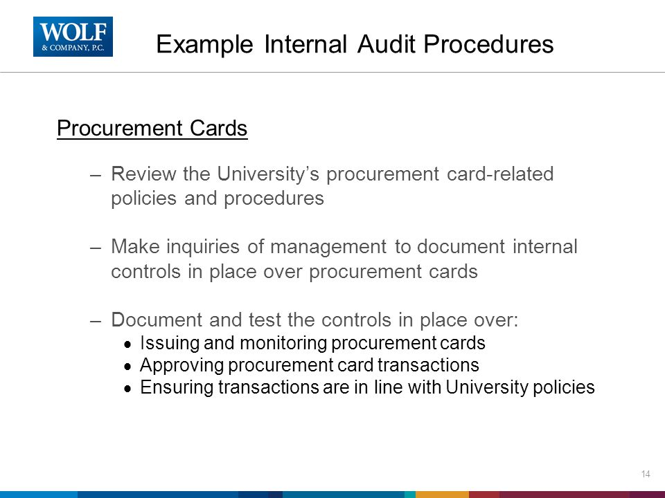 Procurement Cards –Review the University's procurement card-related policies and procedures –Make inquiries of management to document internal controls in place over procurement cards –Document and test the controls in place over:  Issuing and monitoring procurement cards  Approving procurement card transactions  Ensuring transactions are in line with University policies 14 Example Internal Audit Procedures