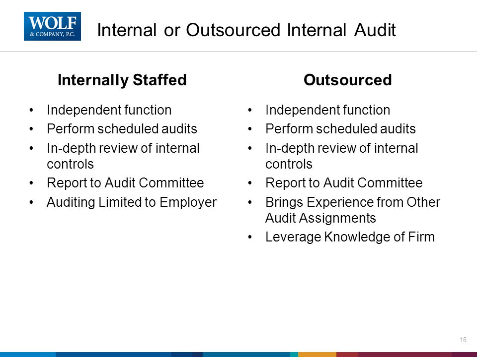 Internal or Outsourced Internal Audit Internally Staffed Independent function Perform scheduled audits In-depth review of internal controls Report to Audit Committee Auditing Limited to Employer Outsourced Independent function Perform scheduled audits In-depth review of internal controls Report to Audit Committee Brings Experience from Other Audit Assignments Leverage Knowledge of Firm 16
